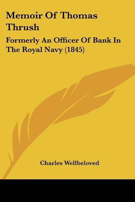 Memoir of Thomas Thrush: Formerly an Officer of Bank in the Royal Navy (1845) written by Wellbeloved, Charles