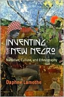 Inventing the New Negro: Narrative, Culture, and Ethnography written by Daphne Lamothe