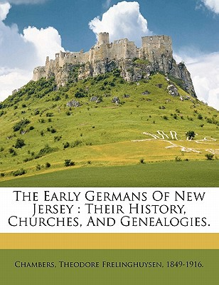 The Early Germans of New Jersey: Their History, Churches, and Genealogies. book written by CHAMBERS, THEODORE F , Chambers, Theodore Frelinghuysen 1849