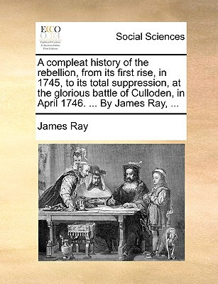 A   Compleat History of the Rebellion, from Its First Rise, in 1745, to Its Total Suppression, at the Glorious Battle of Culloden, in April 1746. ... written by Ray, James