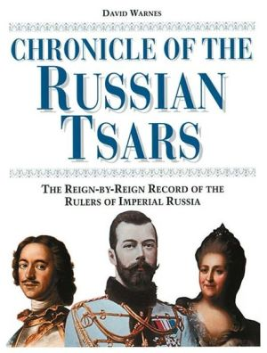 Chronicle of the Russian Tsars: The Reign-by-Reign Rule of the Rulers of Imperial Russia book written by David Warnes