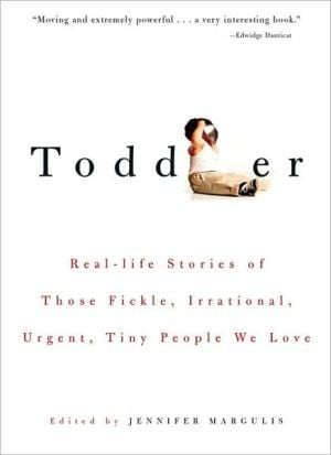 Toddler: Real-life Stories of Those Fickle, Irrational, Urgent, Tiny People We Love written by Jennifer Margulis