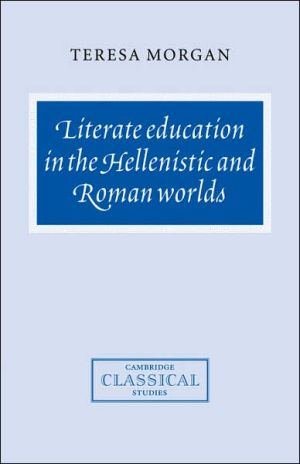 Literate Education in the Hellenistic and Roman Worlds book written by Teresa Morgan