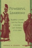 Powerful Learning: Buddhist Literati and the Throne in Burma's Last Dynasty, 1752-1885 book written by Michael W. Charney