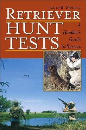 Retriever Hunt Tests: A Handler's Guide to Success book written by James B. Spencer