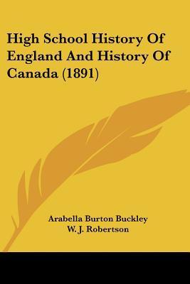 High School History Of England And History Of Canada (1891) written by Arabella Burton Buckley, W. J. R...