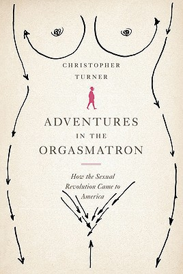 Adventures in the Orgasmatron: How the Sexual Revolution Came to America book written by Christopher Turner