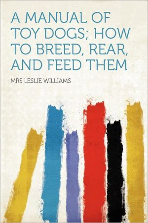 A Manual of Toy Dogs How to Breed, Rear, and Feed Them written by Mrs. Leslie Williams