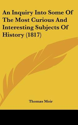 An Inquiry Into Some Of The Most Curious And Interesting Subjects Of History (1817) written by Thomas Moir