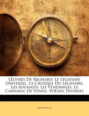 Uvres de Regnard: Le Lgataire Universel. La Critique Du Lgataire. Les Souhaits. Les Vendanges. Le Carnaval de Venise. Posies Diverses book written by Anonymous