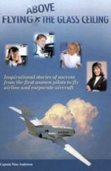 Flying Above the Glass Ceiling: Inspirational Stories of Success from the First Women Pilots to Fly Airline and Corporate Aircraft book written by Nina E. Anderson