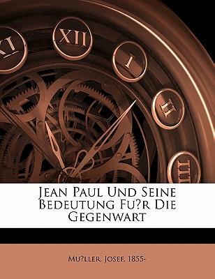 Jean Paul Und Seine Bedeutung Fu R Die Gegenwart book written by 1855-, MU LLER, JOSE , 1855-, Mu Ller Josef