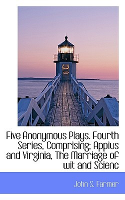 Five Anonymous Plays. Fourth Series, Comprising; Appius and Virginia, the Marriage of Wit and Scienc book written by Farmer, John S.