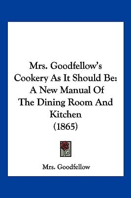 Mrs. Goodfellow's Cookery as It Should Be: A New Manual of the Dining Room and Kitchen (1865) written by Goodfellow, Mrs