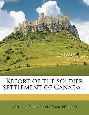 Report of the Soldier Settlement of Canada .. book written by Canada Soldier Settlement Dept
