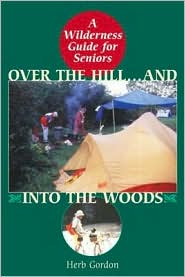 Over the Hill and into the Woods!: A Senior's Guide to the Great Outdoors book written by Herb Gordon