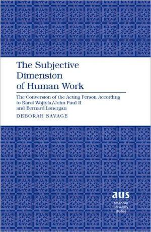 The Subjective Dimension of Human Work: The Conversion of the Acting Person According to Karol Wojtyla/John Paul II and Bernard Lonergan book written by Deborah Savage