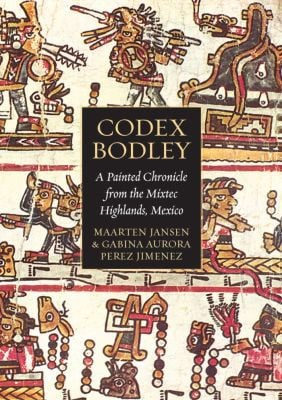 Codex Bodley: A Painted Chronicle from the Mixtec Highlands, Mexico book written by Maarten Jansen, Gabina Aurora Perez Jimenez