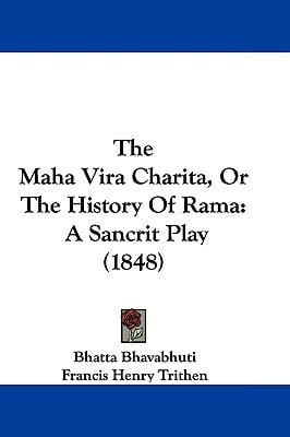The Maha Vira Charita, Or The History Of Rama: A Sancrit Play (1848) written by Bhatta Bhavabhuti