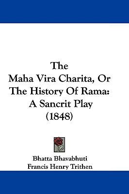 The Maha Vira Charita, Or The History Of Rama: A Sancrit Play (1848) written by Bhatta Bhavabhuti