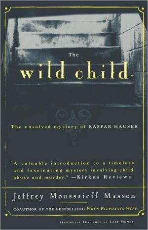 The Wild Child: The Unsolved Mystery of Kaspar Hauser book written by Jeffrey Moussaieff Masson