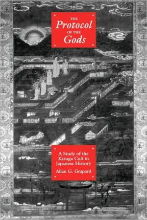 The Protocol of the Gods: A Study of the Kasuga Cult in Japanese History book written by Allan G. Grapard