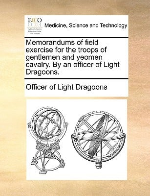 Memorandums of Field Exercise for the Troops of Gentlemen and Yeomen Cavalry. by an Officer of Light Dragoons. written by Officer of Light Dragoons, Of Light Dragoons