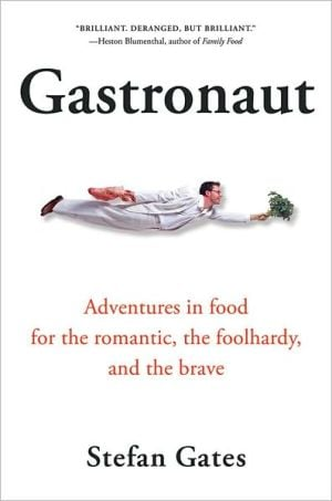 Gastronaut: Adventures in Food for the Romantic, the Foolhardy, and the Brave book written by Stefan Gates
