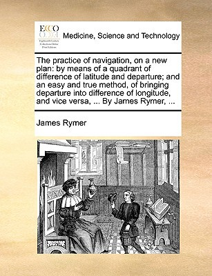 The Practice of Navigation, on a New Plan: By Means of a Quadrant of Difference of Latitude and Departure; And an Easy and True Method, of Bringing De written by Rymer, James