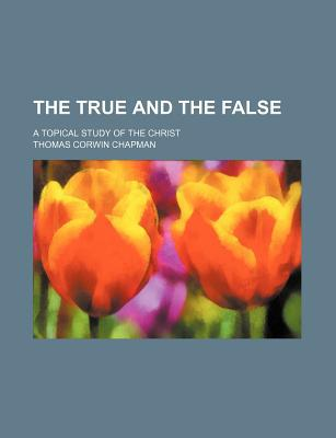 The True and the False; A Topical Study of the Christ written by Chapman, Thomas Corwin