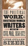 The political work of Northern women writers and the Civil War, 1850-1872 book written by Lyde Cullen Sizer