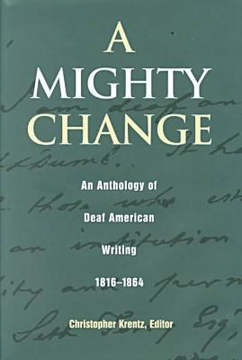 A Mighty Change: An Anthology of Deaf American Writing, 1814-1864 (Gallaudet Classics in Deaf Studies Series, Vol. 2) written by Christopher Krentz