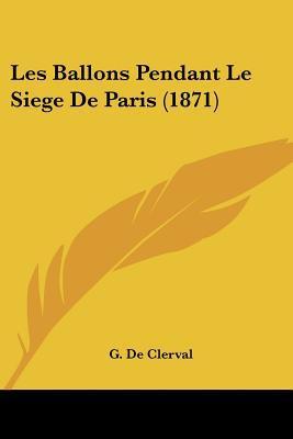 Les Ballons Pendant Le Siege de Paris (1871) written by De Clerval, G.