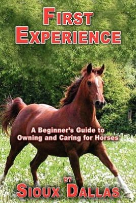 First Experience: A Beginner's Guide to Owning and Caring for Horses book written by Sioux Dallas