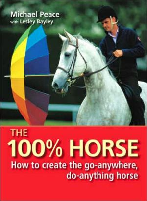 100% Horse : How to Create the Go-Anywhere, Do-Anything Horse book written by Michael Peace, Lesley Bayley