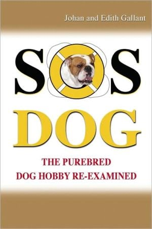 SOS Dog: The Purebred Dog Hobby Re-Examined book written by Johann Gallant