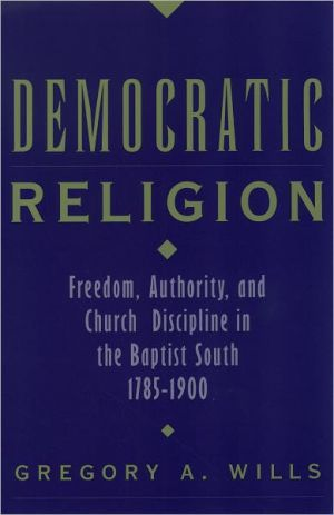 Democratic Religion: Freedom, Authority, and Church Discipline in the Baptist South, 1785-1900 book written by Gregory A. Wills