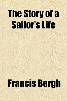 The Story of a Sailor's Life book written by Bergh, Francis