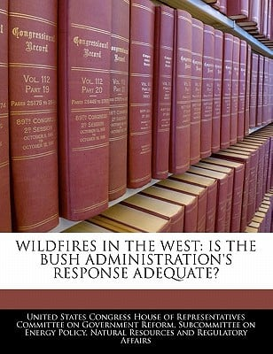 Wildfires in the West: Is the Bush Administration's Response Adequate? written by United States Congress House of Represen