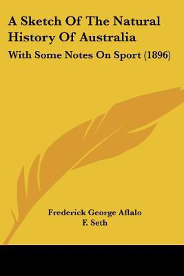 A Sketch Of The Natural History Of Australia: With Some Notes On Sport (1896) written by Frederick George Aflalo