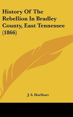 History Of The Rebellion In Bradley County, East Tennessee (1866) written by J. S. Hurlburt
