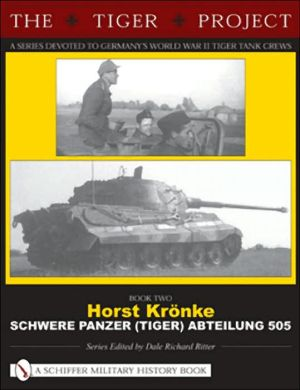 The Tiger Project: A Series Devoted to Germany's World War II Tiger Tank Crews Book Two Horst Kronke Schwere Panzer (Tiger) Abteilung 505, Vol. 2 book written by Dale Richard Ritter