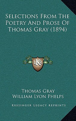 Selections from the Poetry and Prose of Thomas Gray (1894) written by Gray, Thomas , Phelps, William Lyon
