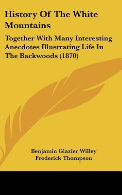 History Of The White Mountains: Together With Many Interesting Anecdotes Illustrating Life I... written by Benjamin Glazier Willey
