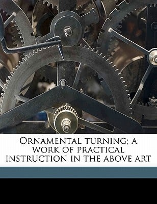 Ornamental Turning; A Work of Practical Instruction in the Above Art written by Evans, J. H. Lathe