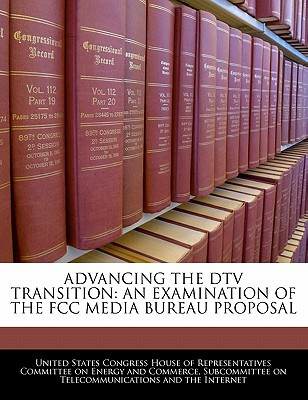 Advancing the DTV Transition: An Examination of the FCC Media Bureau Proposal written by United States Congress House of Represen