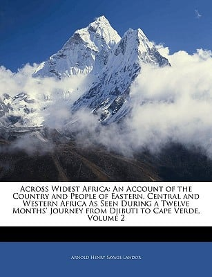 Across Widest Africa: An Account of the Country and People of Eastern, Central and Western Africa as Seen During a Twelve Months' Journey fr book written by Landor, Arnold Henry Savage