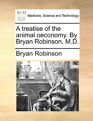 A Treatise of the Animal Oeconomy. by Bryan Robinson, M.D. written by Robinson, Bryan, PH.D.