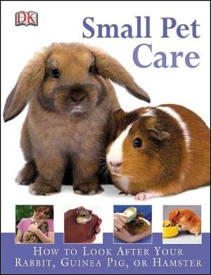 Small Pet Care: How to Look after Your Rabbit, Guinea Pig, or Hamster book written by Dorling Kindersley Publishing Staff