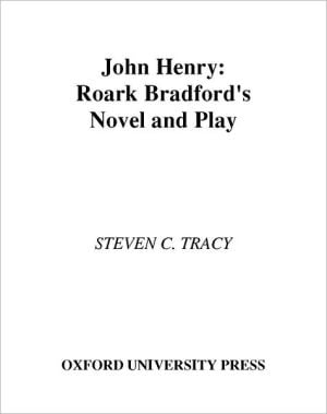 John Henry: Roark Bradford's Novel and Play book written by Seven C. Tracy